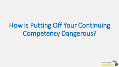 How is putting your continuing competency off dangerous?